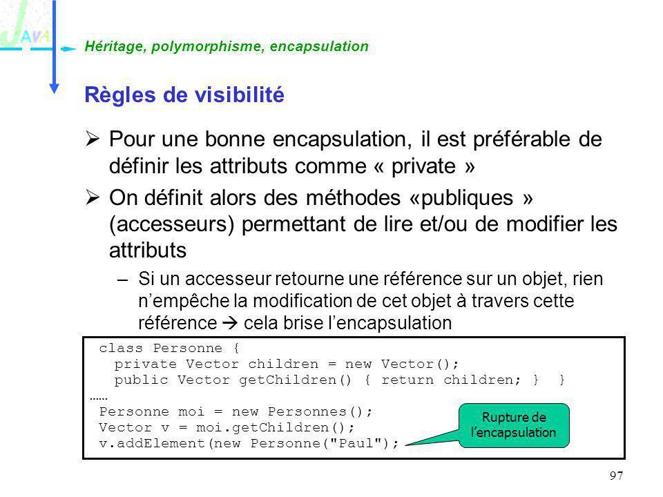 97 Règles de visibilité Pour une bonne encapsulation, il est préférable de définir les attributs comme « private » On définit alors des méthodes «publ