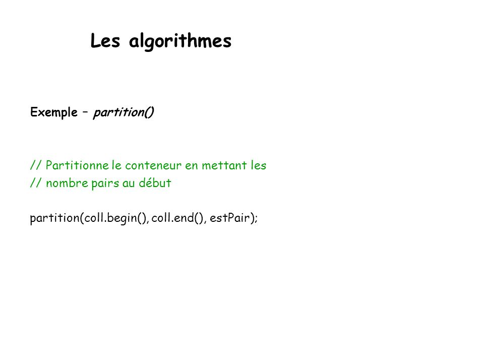 Les algorithmes Exemple – partition() // Partitionne le conteneur en mettant les // nombre pairs au début partition(coll.begin(), coll.end(), estPair)