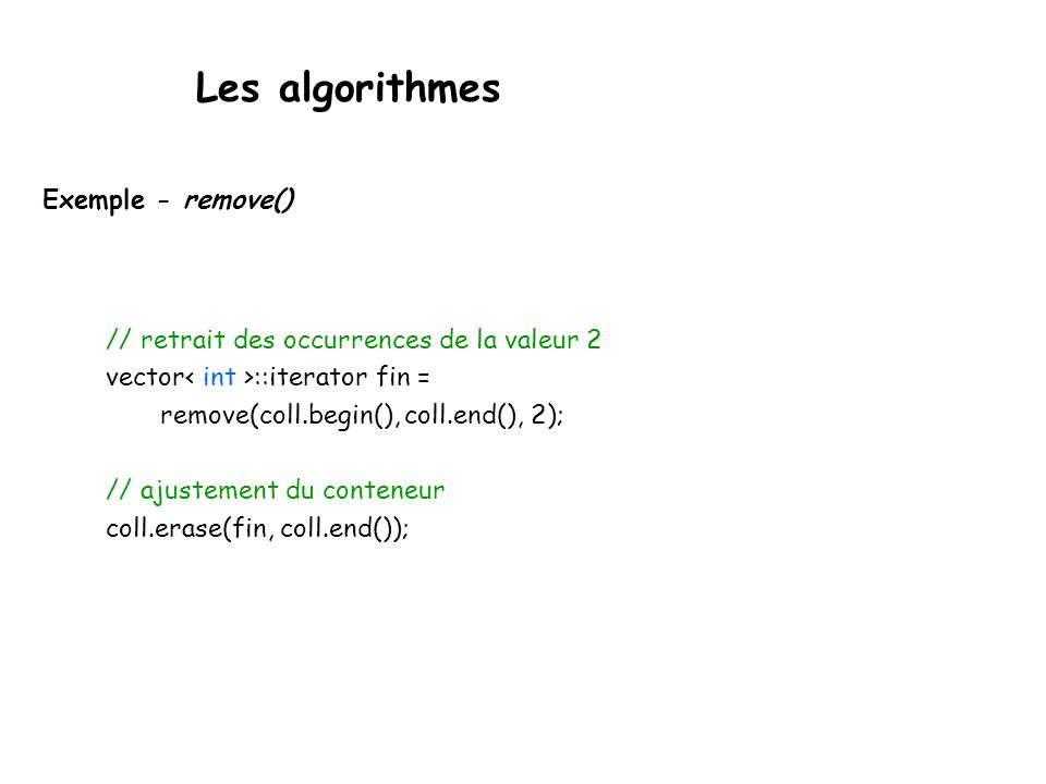 Les algorithmes Exemple - remove() // retrait des occurrences de la valeur 2 vector ::iterator fin = remove(coll.begin(), coll.end(), 2); // ajustement du conteneur coll.erase(fin, coll.end());