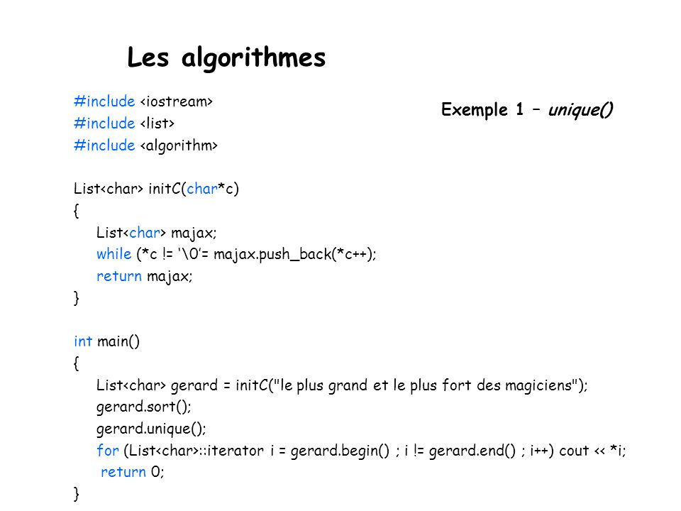 Les algorithmes #include List initC(char*c) { List majax; while (*c != \0= majax.push_back(*c++); return majax; } int main() { List gerard = initC(