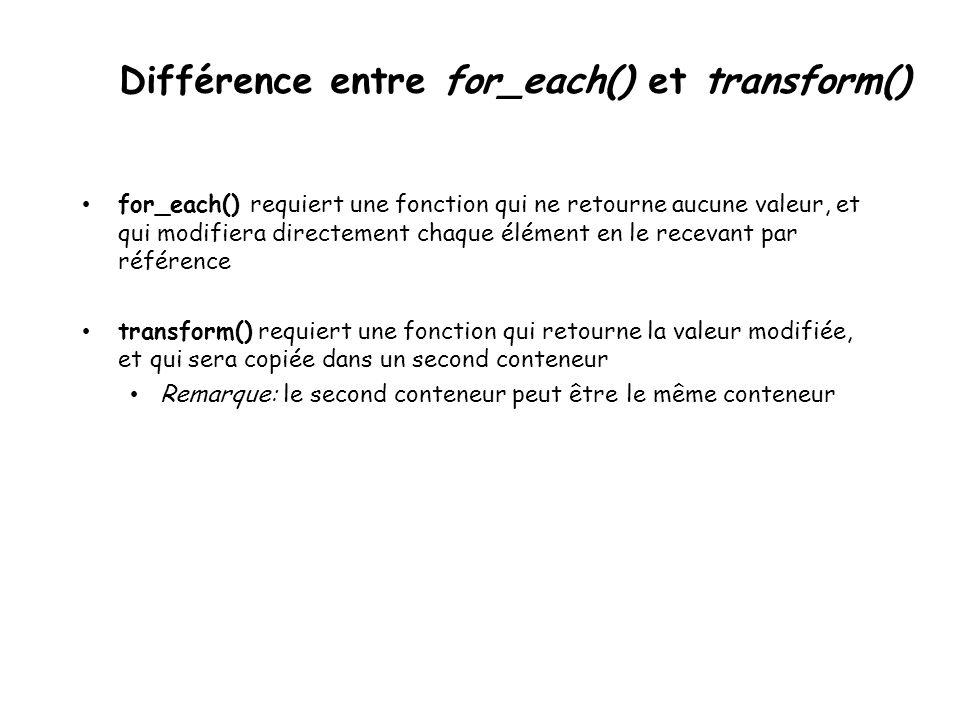 Différence entre for_each() et transform() for_each() requiert une fonction qui ne retourne aucune valeur, et qui modifiera directement chaque élément en le recevant par référence transform() requiert une fonction qui retourne la valeur modifiée, et qui sera copiée dans un second conteneur Remarque: le second conteneur peut être le même conteneur