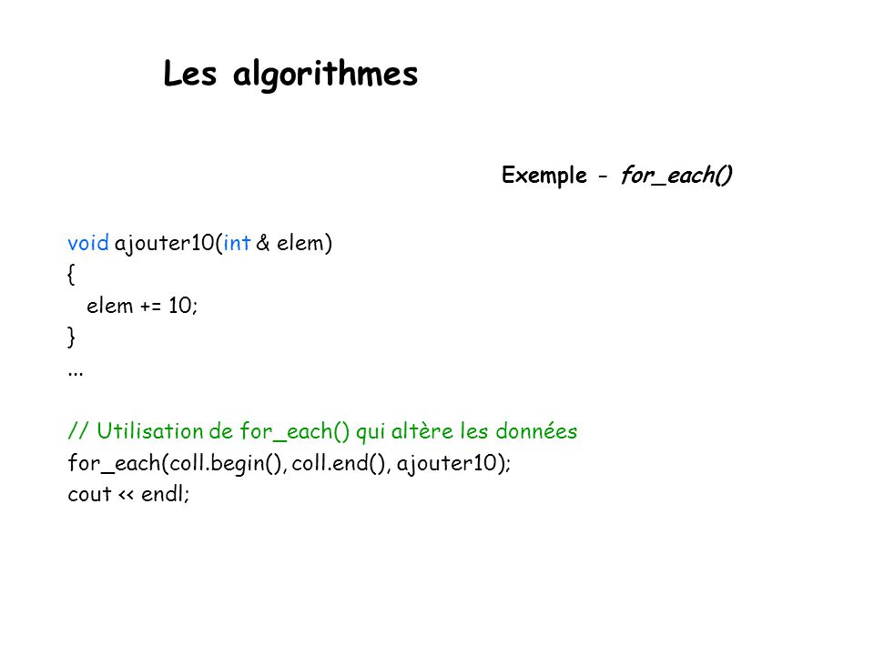 Les algorithmes Exemple - for_each() void ajouter10(int & elem) { elem += 10; }...