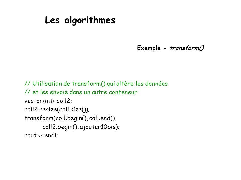 Les algorithmes Exemple - transform() // Utilisation de transform() qui altère les données // et les envoie dans un autre conteneur vector coll2; coll2.resize(coll.size()); transform(coll.begin(), coll.end(), coll2.begin(), ajouter10bis); cout << endl;