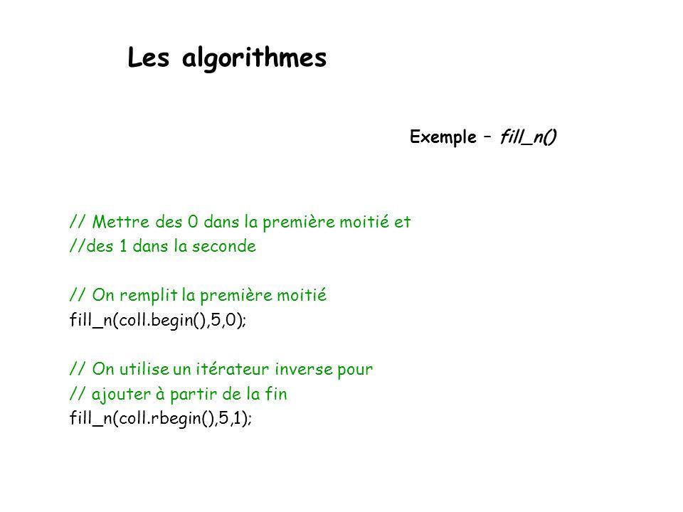 Les algorithmes Exemple – fill_n() // Mettre des 0 dans la première moitié et //des 1 dans la seconde // On remplit la première moitié fill_n(coll.begin(),5,0); // On utilise un itérateur inverse pour // ajouter à partir de la fin fill_n(coll.rbegin(),5,1);