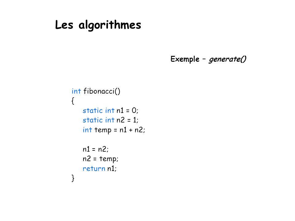 Les algorithmes Exemple – generate() int fibonacci() { static int n1 = 0; static int n2 = 1; int temp = n1 + n2; n1 = n2; n2 = temp; return n1; }