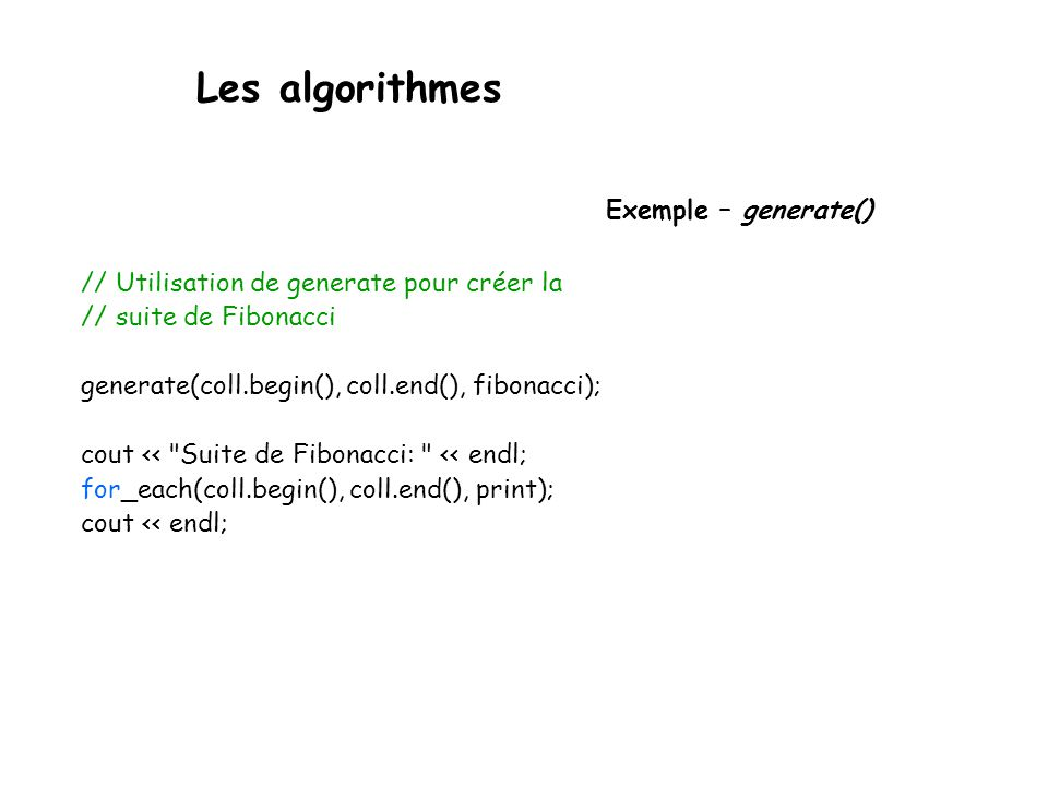 Les algorithmes Exemple – generate() // Utilisation de generate pour créer la // suite de Fibonacci generate(coll.begin(), coll.end(), fibonacci); cout << Suite de Fibonacci: << endl; for_each(coll.begin(), coll.end(), print); cout << endl;