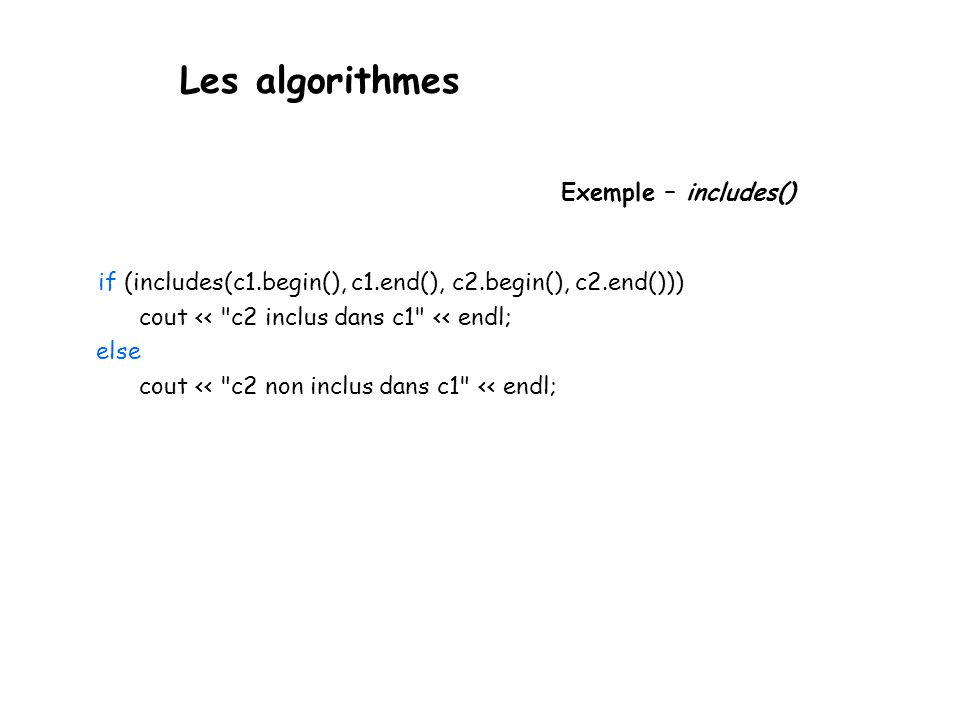 Les algorithmes Exemple – includes() if (includes(c1.begin(), c1.end(), c2.begin(), c2.end())) cout << c2 inclus dans c1 << endl; else cout << c2 non inclus dans c1 << endl;