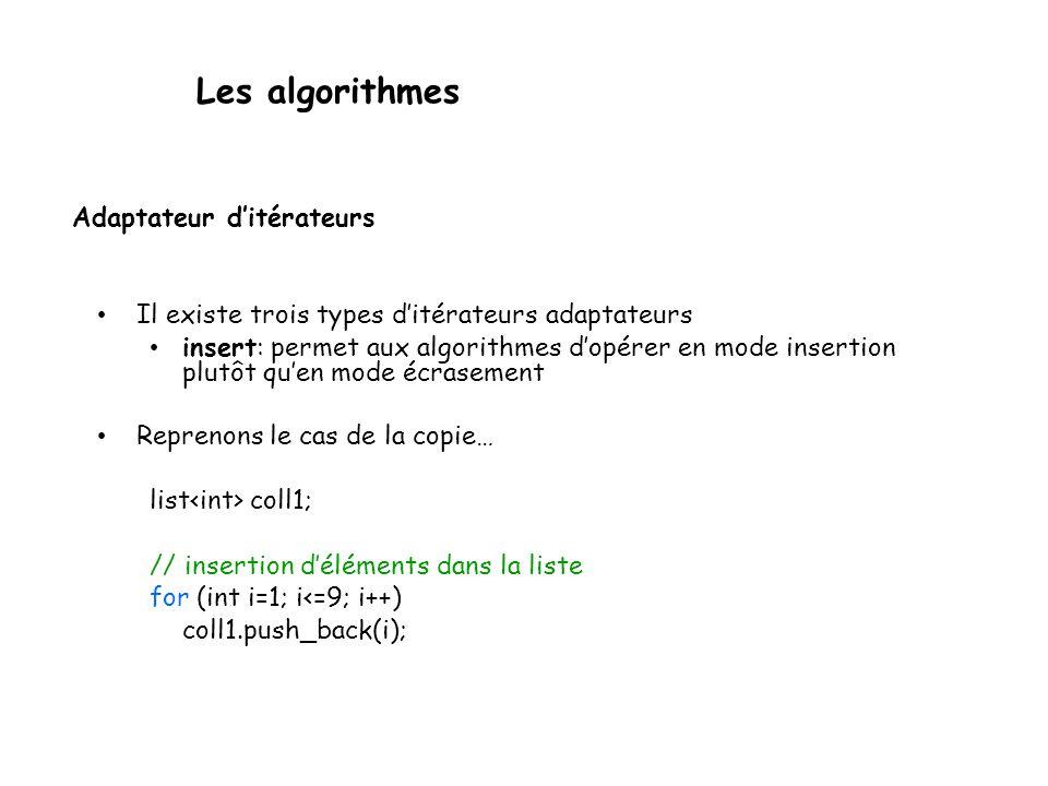 Les algorithmes Adaptateur ditérateurs Il existe trois types ditérateurs adaptateurs insert: permet aux algorithmes dopérer en mode insertion plutôt quen mode écrasement Reprenons le cas de la copie… list coll1; // insertion déléments dans la liste for (int i=1; i<=9; i++) coll1.push_back(i);