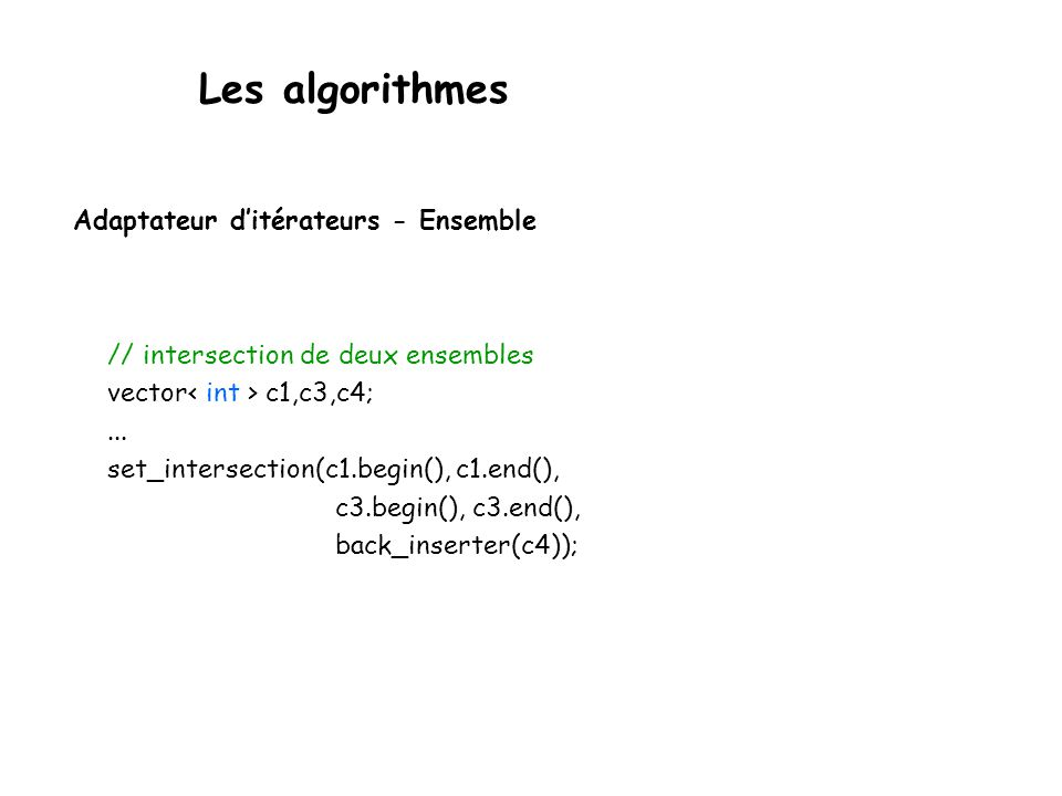 Les algorithmes Adaptateur ditérateurs - Ensemble // intersection de deux ensembles vector c1,c3,c4;... set_intersection(c1.begin(), c1.end(), c3.begi