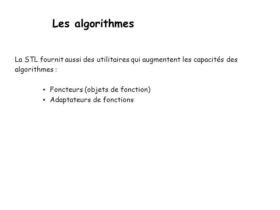Les algorithmes La STL fournit aussi des utilitaires qui augmentent les capacités des algorithmes : Foncteurs (objets de fonction) Adaptateurs de fonctions
