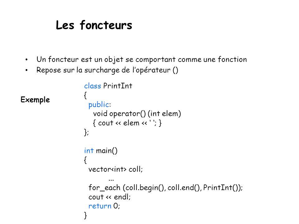 Les foncteurs Un foncteur est un objet se comportant comme une fonction Repose sur la surcharge de lopérateur () class PrintInt { public: void operator() (int elem) { cout << elem << ; } }; int main() { vector coll;...