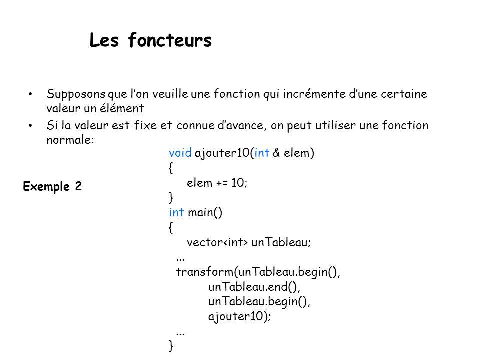 Les foncteurs Exemple 2 Supposons que lon veuille une fonction qui incrémente dune certaine valeur un élément Si la valeur est fixe et connue davance, on peut utiliser une fonction normale: void ajouter10(int & elem) { elem += 10; } int main() { vector unTableau;...