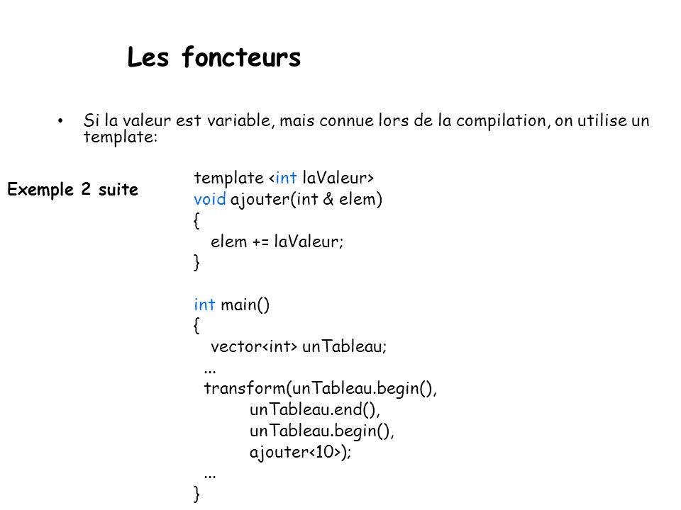 Les foncteurs Exemple 2 suite Si la valeur est variable, mais connue lors de la compilation, on utilise un template: template void ajouter(int & elem) { elem += laValeur; } int main() { vector unTableau;...
