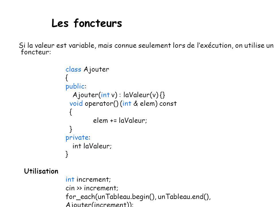 Les foncteurs Si la valeur est variable, mais connue seulement lors de lexécution, on utilise un foncteur: class Ajouter { public: Ajouter(int v) : laValeur(v) {} void operator() (int & elem) const { elem += laValeur; } private: int laValeur; } Utilisation int increment; cin >> increment; for_each(unTableau.begin(), unTableau.end(), Ajouter(increment));