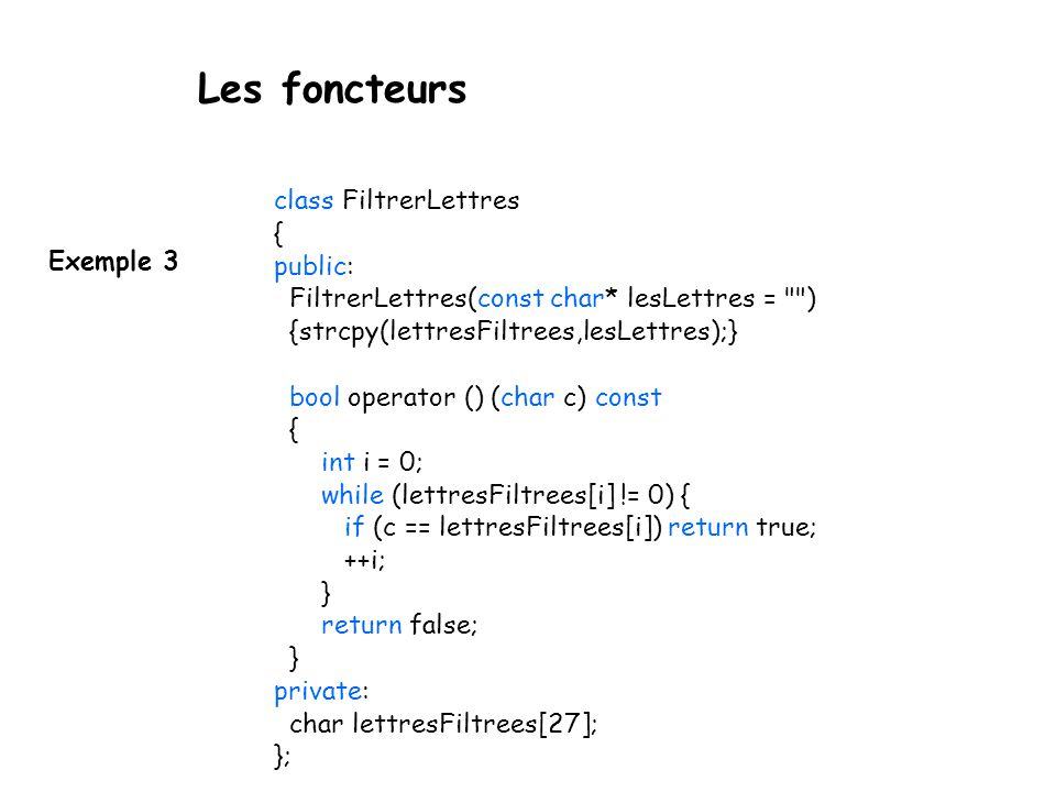 Les foncteurs Exemple 3 class FiltrerLettres { public: FiltrerLettres(const char* lesLettres = ) {strcpy(lettresFiltrees,lesLettres);} bool operator () (char c) const { int i = 0; while (lettresFiltrees[i] != 0) { if (c == lettresFiltrees[i]) return true; ++i; } return false; } private: char lettresFiltrees[27]; };