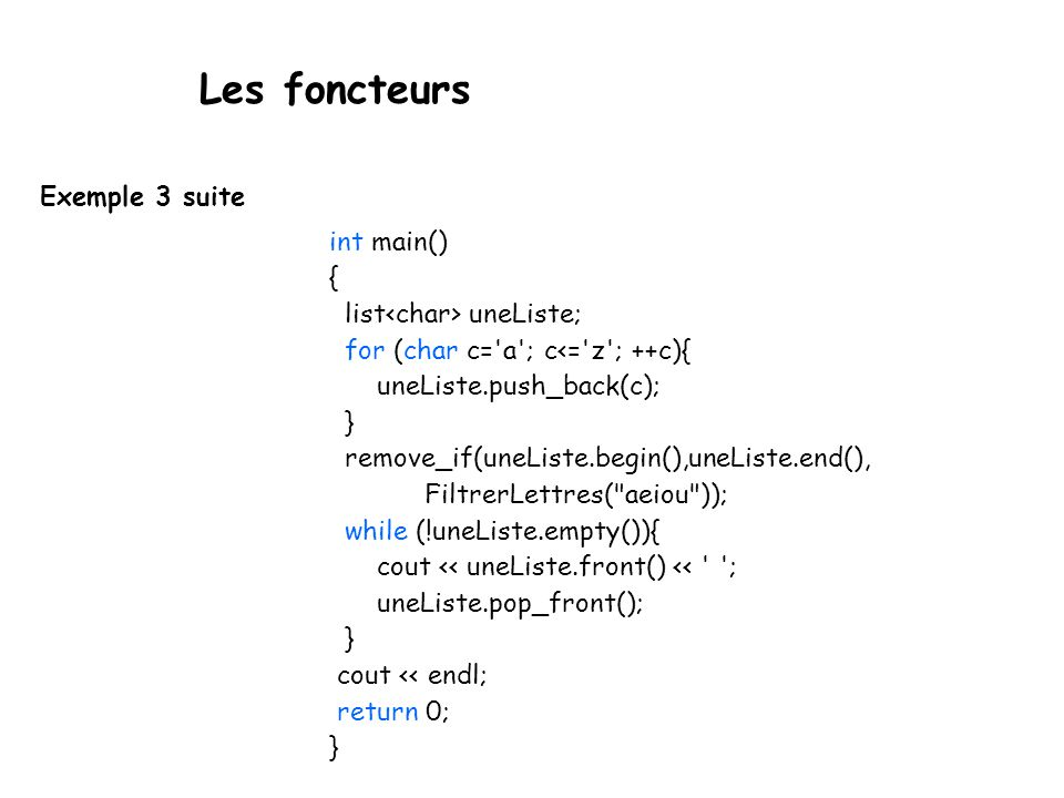 Les foncteurs Exemple 3 suite int main() { list uneListe; for (char c= a ; c<= z ; ++c){ uneListe.push_back(c); } remove_if(uneListe.begin(),uneListe.end(), FiltrerLettres( aeiou )); while (!uneListe.empty()){ cout << uneListe.front() << ; uneListe.pop_front(); } cout << endl; return 0; }