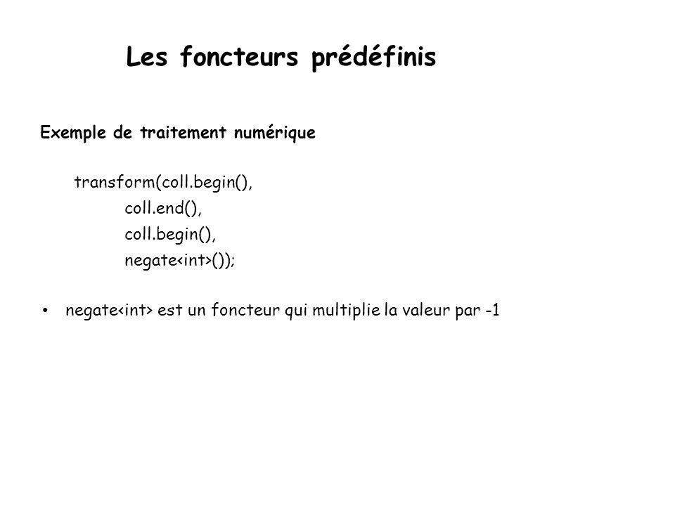 Les foncteurs prédéfinis Exemple de traitement numérique transform(coll.begin(), coll.end(), coll.begin(), negate ()); negate est un foncteur qui multiplie la valeur par -1