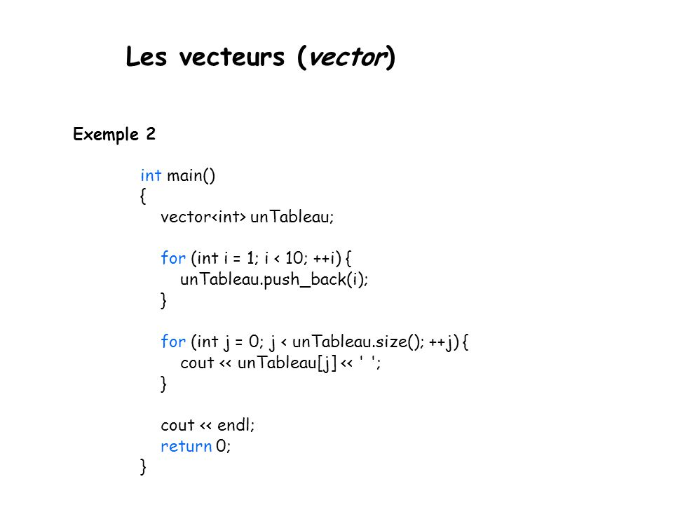 Les vecteurs (vector) Exemple 2 int main() { vector unTableau; for (int i = 1; i < 10; ++i) { unTableau.push_back(i); } for (int j = 0; j < unTableau.