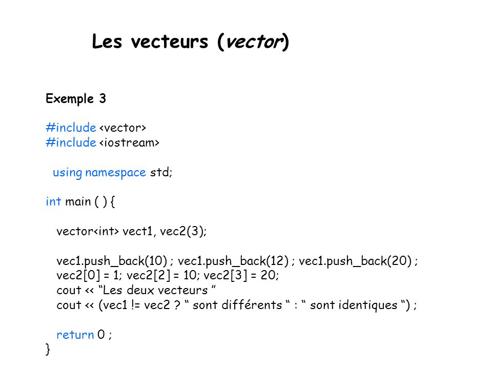 Les vecteurs (vector) Exemple 3 #include using namespace std; int main ( ) { vector vect1, vec2(3); vec1.push_back(10) ; vec1.push_back(12) ; vec1.pus