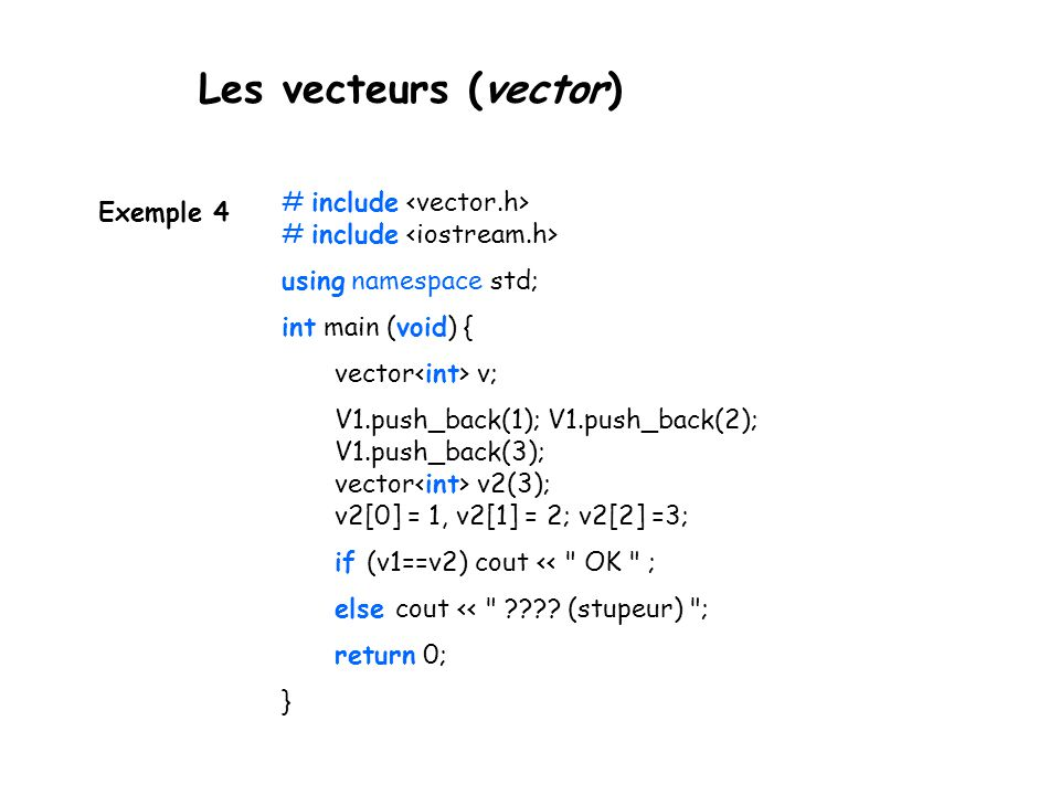 Les vecteurs (vector) Exemple 4 # include # include using namespace std; int main (void) { vector v; V1.push_back(1); V1.push_back(2); V1.push_back(3)