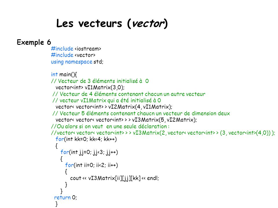 Les vecteurs (vector) Exemple 6 #include #include using namespace std; int main(){ // Vecteur de 3 éléments initialisé à 0 vector vI1Matrix(3,0); // Vecteur de 4 éléments contenant chacun un autre vecteur // vecteur vI1Matrix qui a été initialisé à 0 vector > vI2Matrix(4, vI1Matrix); // Vecteur 5 éléments contenant chaucn un vecteur de dimension deux vector > > vI3Matrix(5, vI2Matrix); //Ou alors si on veut en une seule déclaration : //vector > > vI3Matrix(2, vector > (3, vector (4,0)) ); for(int kk=0; kk<4; kk++) { for(int jj=0; jj<3; jj++) { for(int ii=0; ii<2; ii++) { cout << vI3Matrix[ii][jj][kk] << endl; } } return 0; }