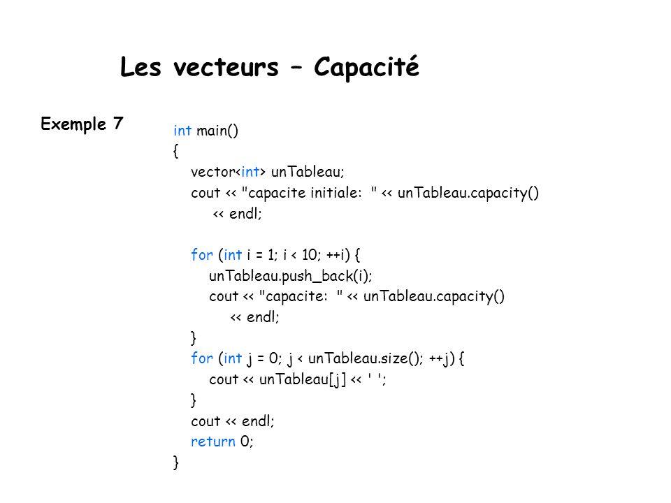 Les vecteurs – Capacité int main() { vector unTableau; cout << capacite initiale: << unTableau.capacity() << endl; for (int i = 1; i < 10; ++i) { unTableau.push_back(i); cout << capacite: << unTableau.capacity() << endl; } for (int j = 0; j < unTableau.size(); ++j) { cout << unTableau[j] << ; } cout << endl; return 0; } Exemple 7