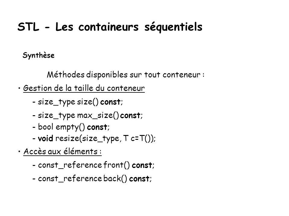 STL - Les containeurs séquentiels Synthèse Méthodes disponibles sur tout conteneur : Gestion de la taille du conteneur - size_type size() const; - size_type max_size() const; - bool empty() const; - void resize(size_type, T c=T()); Accès aux éléments : - const_reference front() const; - const_reference back() const;