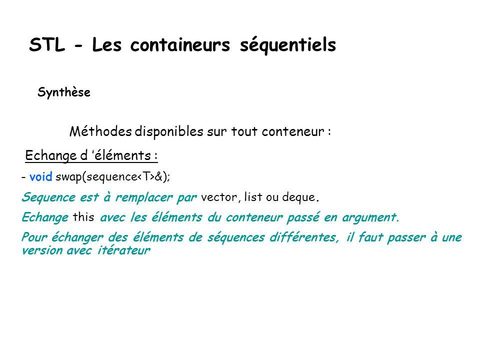 STL - Les containeurs séquentiels Synthèse Méthodes disponibles sur tout conteneur : Echange d éléments : - void swap(sequence &); Sequence est à remplacer par vector, list ou deque.