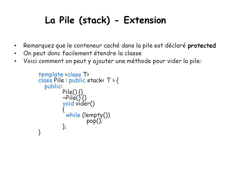 La Pile (stack) - Extension Remarquez que le conteneur caché dans la pile est déclaré protected On peut donc facilement étendre la classe Voici comment on peut y ajouter une méthode pour vider la pile: template class Pile : public stack { public: Pile() {} ~Pile() {} void vider() { while (!empty()) pop(); }; }