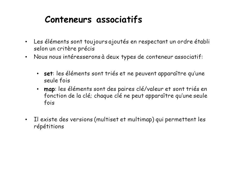 Conteneurs associatifs Les éléments sont toujours ajoutés en respectant un ordre établi selon un critère précis Nous nous intéresserons à deux types de conteneur associatif: set: les éléments sont triés et ne peuvent apparaître quune seule fois map: les éléments sont des paires clé/valeur et sont triés en fonction de la clé; chaque clé ne peut apparaître quune seule fois Il existe des versions (multiset et multimap) qui permettent les répétitions