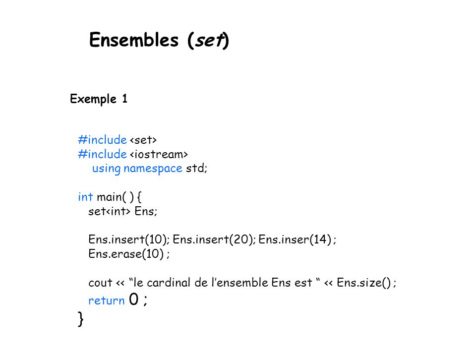 Ensembles (set) Exemple 1 #include using namespace std; int main( ) { set Ens; Ens.insert(10); Ens.insert(20); Ens.inser(14) ; Ens.erase(10) ; cout << le cardinal de lensemble Ens est << Ens.size() ; return 0 ; }