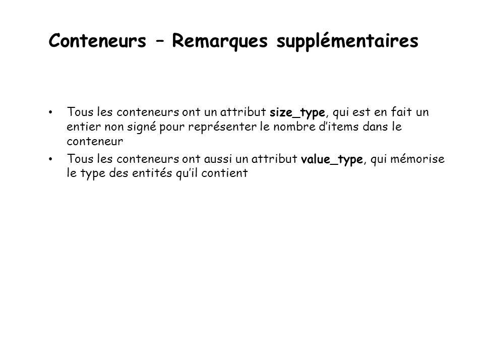 Conteneurs – Remarques supplémentaires Tous les conteneurs ont un attribut size_type, qui est en fait un entier non signé pour représenter le nombre ditems dans le conteneur Tous les conteneurs ont aussi un attribut value_type, qui mémorise le type des entités quil contient