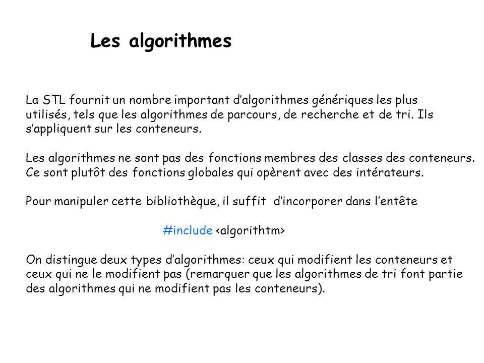 Les algorithmes La STL fournit un nombre important dalgorithmes génériques les plus utilisés, tels que les algorithmes de parcours, de recherche et de tri.
