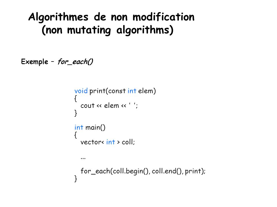 Algorithmes de non modification (non mutating algorithms) Exemple – for_each() void print(const int elem) { cout << elem << ; } int main() { vector coll;...