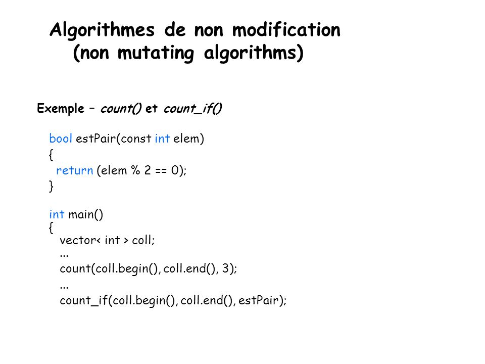 Algorithmes de non modification (non mutating algorithms) Exemple – count() et count_if() bool estPair(const int elem) { return (elem % 2 == 0); } int main() { vector coll;...