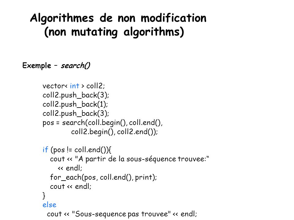 Algorithmes de non modification (non mutating algorithms) Exemple – search() vector coll2; coll2.push_back(3); coll2.push_back(1); coll2.push_back(3); pos = search(coll.begin(), coll.end(), coll2.begin(), coll2.end()); if (pos != coll.end()){ cout << A partir de la sous-séquence trouvee: << endl; for_each(pos, coll.end(), print); cout << endl; } else cout << Sous-sequence pas trouvee << endl;