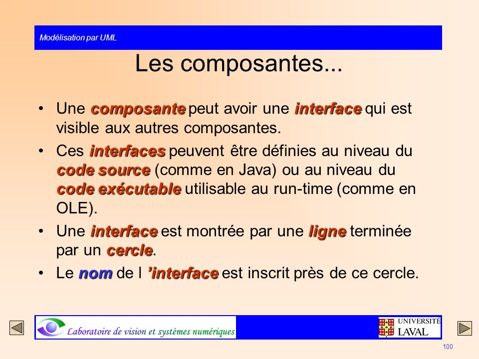 Modélisation par UML 100 Les composantes... composanteinterfaceUne composante peut avoir une interface qui est visible aux autres composantes. interfa