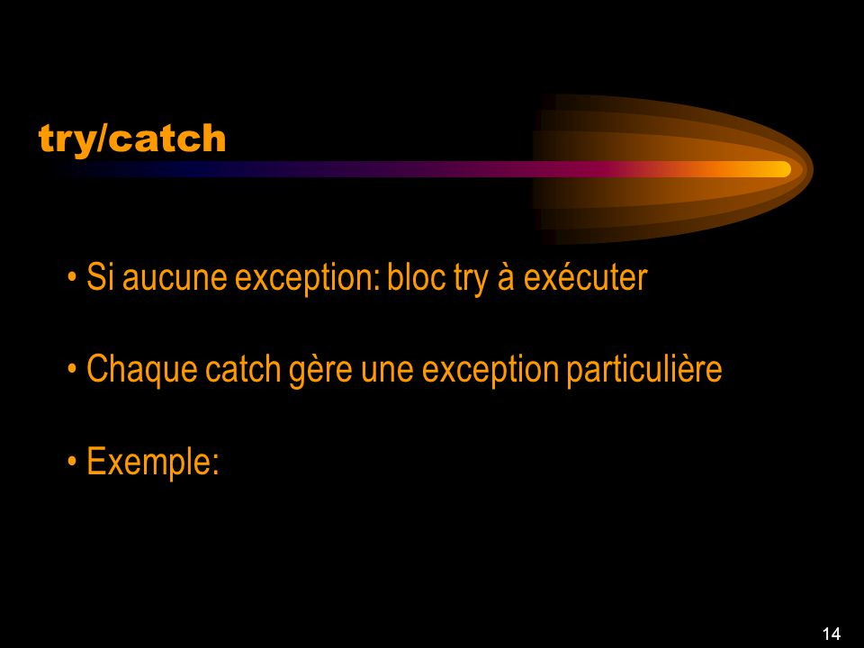 13 try/catch Bloc try: il doit surmonter une exception Bloc catch: Comment traiter lexception try { instructions } catch (exception-class1 var1) { ins