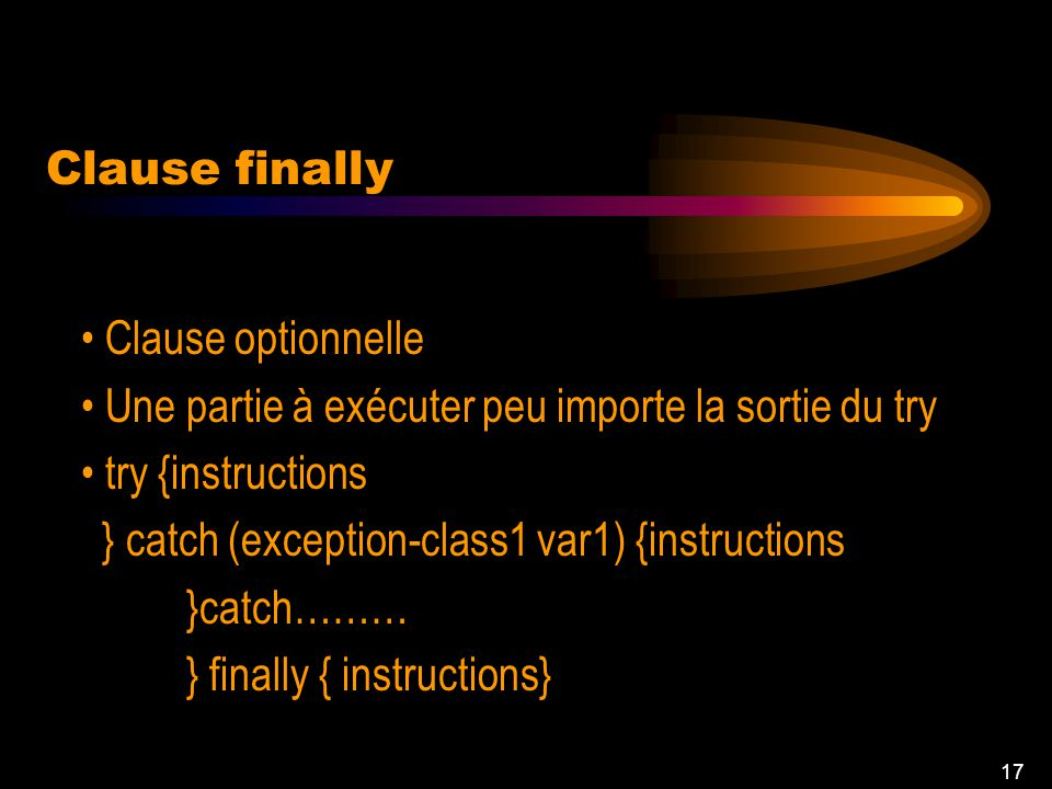 16 Instruction throw throw exception-variable; Créée et saisie par le programmeur Exemple: