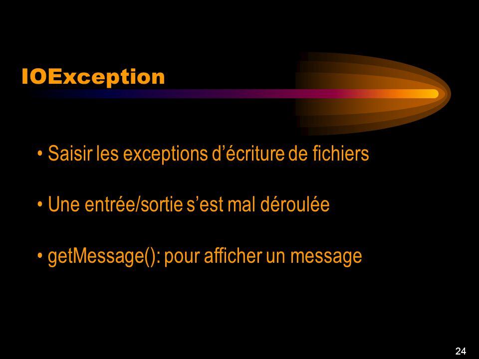 24 IOException Saisir les exceptions décriture de fichiers Une entrée/sortie sest mal déroulée getMessage(): pour afficher un message