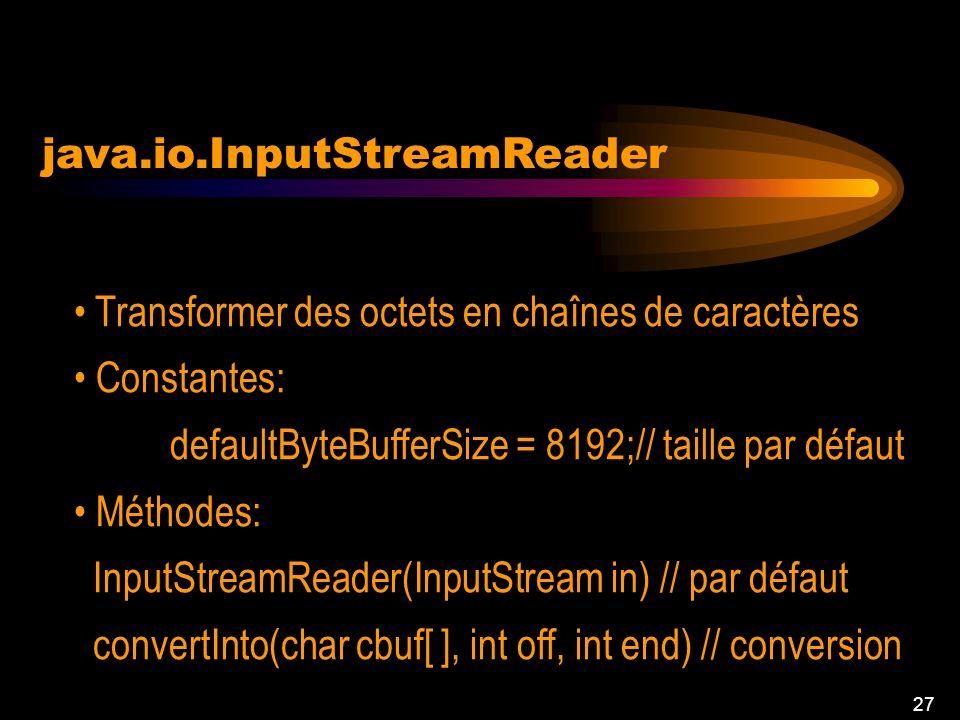 26 java.io.BufferedReader Méthodes: BufferedReader(Reader in): créer nouveau buffer fill(): remplir le buffer readLine(): lire une ligne de texte clos