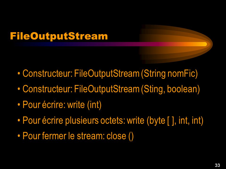 32 FileInputStream Constructeur: FileInputStream(String nomFic) Pour lire méthode read () (bit par bit) read (byte [ ], int, int) close (): fermer le