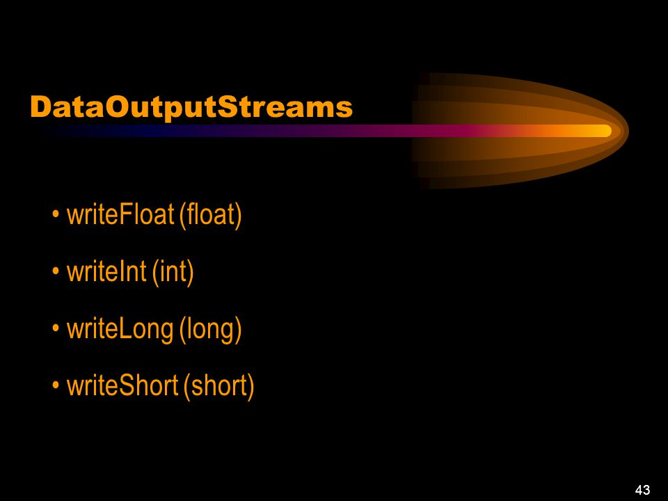 42 DataOutputStream (OutputStream) writeBoolean(boolean) writeBytes (String) writeDouble (double) writeInt (int) DataOutputStreams