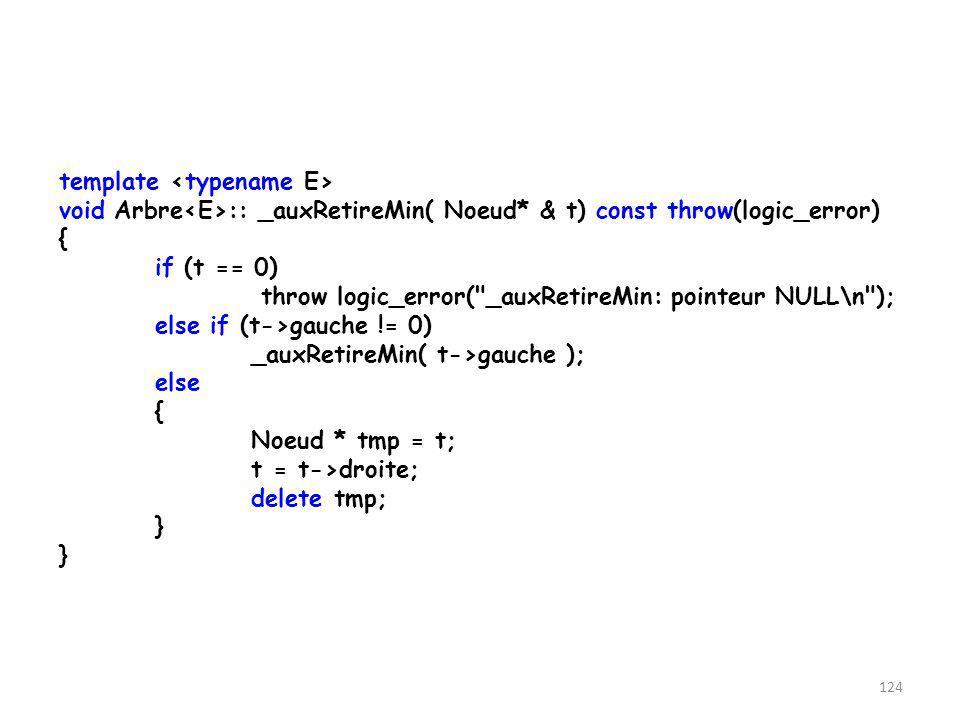 123 template void Arbre :: _auxEnlever(Noeud * & t, const E & valeur) throw(logic_error) { if( t->data > valeur) _auxEnlever( t->gauche, valeur); else