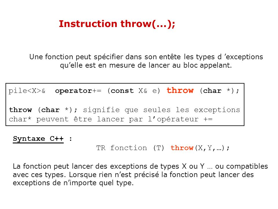 Instruction throw; L instruction throw; dans un bloc catch signifie que l exception reçue doit continuer sa remontée à travers la pile des appels.