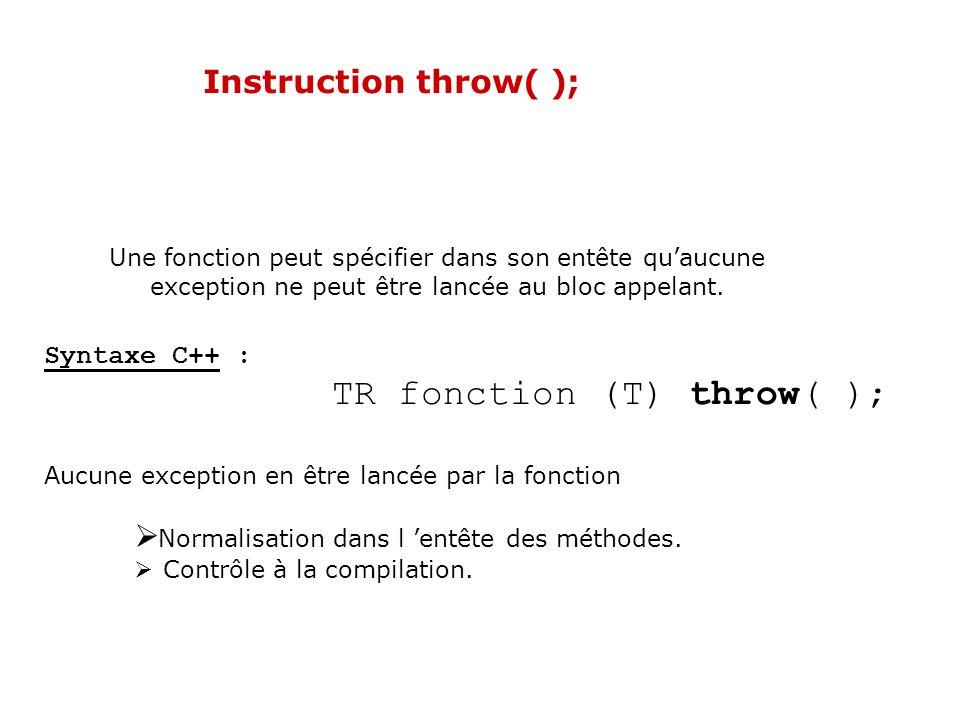 Instruction throw(...); Une fonction peut spécifier dans son entête les types d exceptions quelle est en mesure de lancer au bloc appelant.