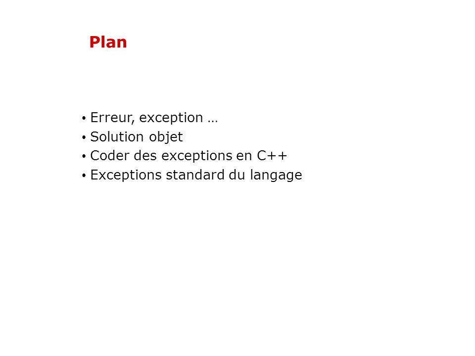 Exceptions standard du langage Les classes gérant les exceptions dérivent toutes de la classe exception class exception { public: exception() throw(); //constructeur exception(const exception &) throw(); //constructeur exception& operator=(const exception &) throw(); virtual ~exception() throw(); //destructeur virtual const char *what() const throw(); };