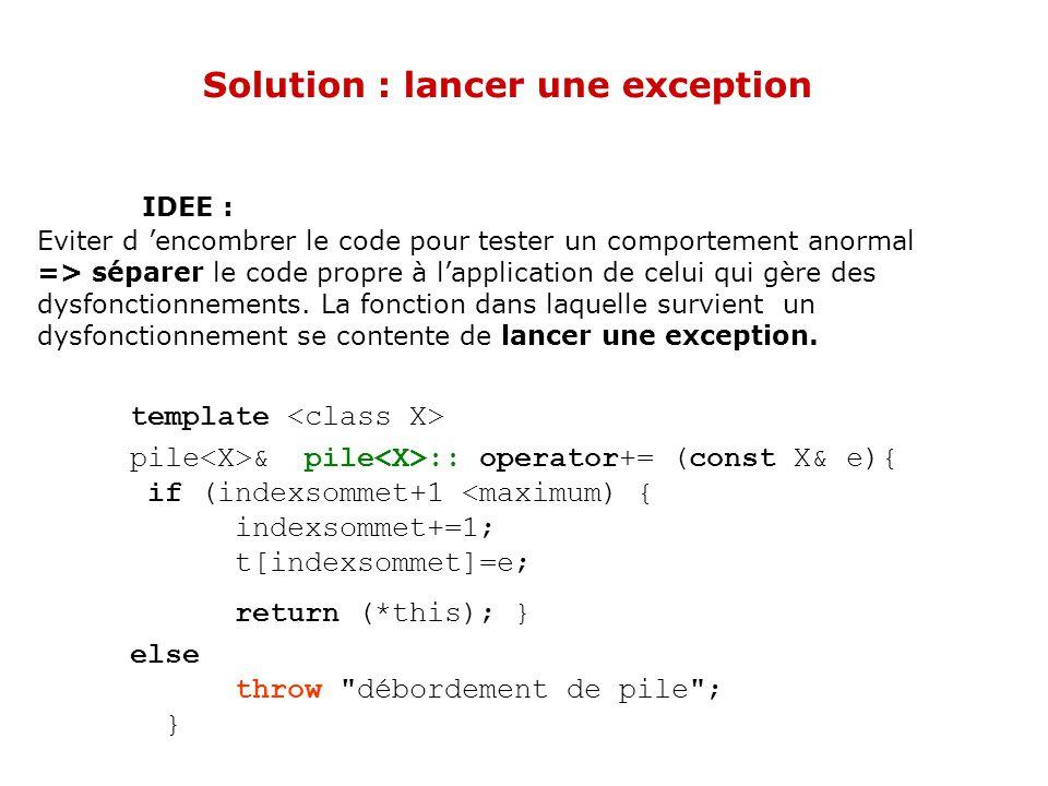Solution : lancer une exception IDEE : Eviter d encombrer le code pour tester un comportement anormal => séparer le code propre à lapplication de celui qui gère des dysfonctionnements.