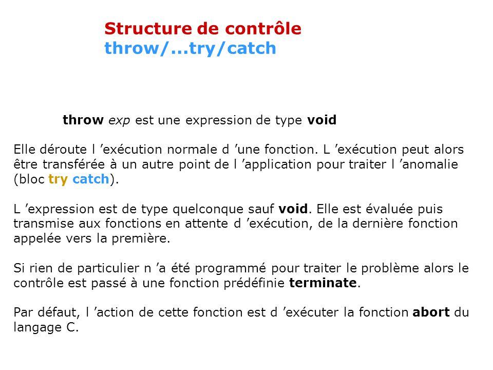 Structure de contrôle throw/...try/catch throw exp est une expression de type void Elle déroute l exécution normale d une fonction.