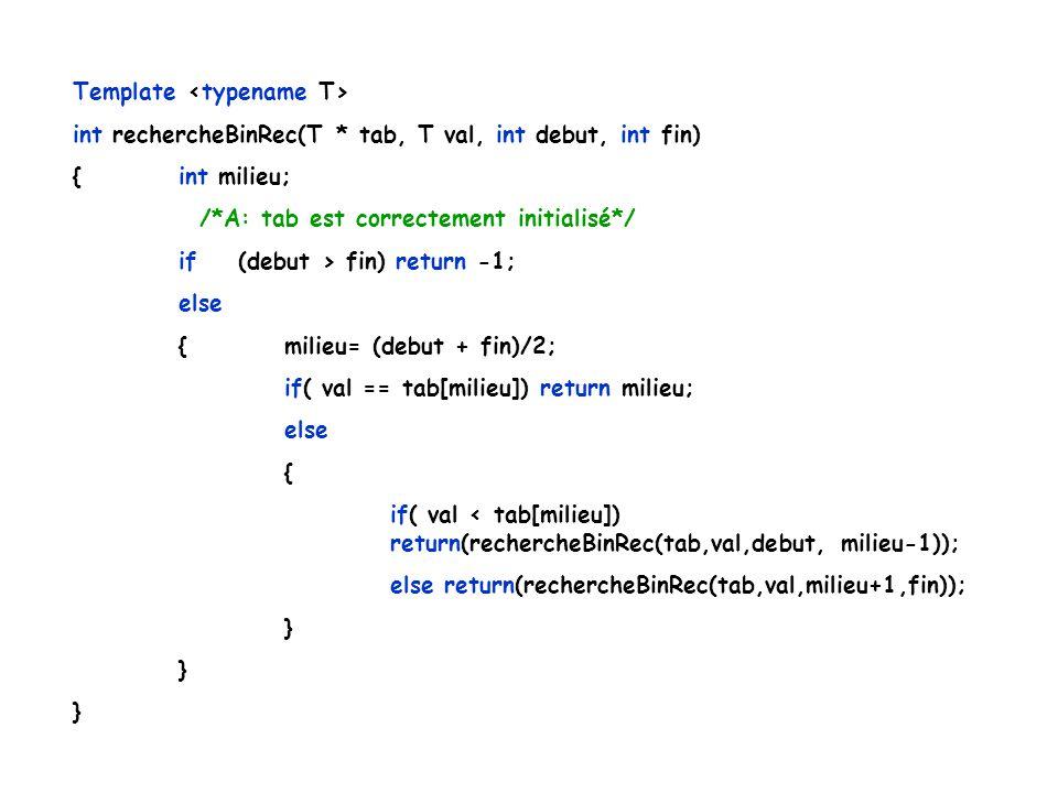Template int rechercheBinRec(T * tab, T val, int debut, int fin) {int milieu; /*A: tab est correctement initialisé*/ if (debut > fin) return -1; else